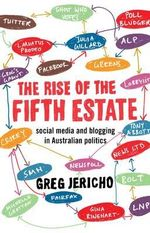 The Rise of the Fifth Estate : Social Media and Blogging in Australian Politics - Greg Jericho