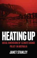 Heating Up : Social Dimensions of Climate Change Policy in Australia - Janet Stanley