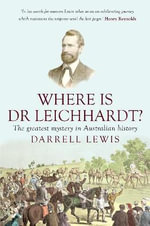 Where Is Dr Leichhardt? : The Greatest Mystery in Australian History - Darrell Lewis