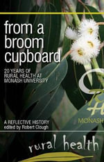 From a Broom Cupboard : 20 Years of Rural Health at Monash University - Robert Clough