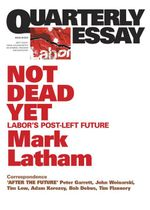 Quarterly Essay 49 Not Dead Yet : Labor's Post-Left Future - Mark Latham