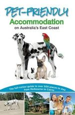 Pet-Friendly Accommodation on Australia's East Coast : Full-colour guide to over 500 places to stay from Melbourne to Cairns - Carla Francis