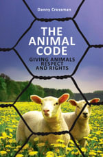 The Animal Code : Giving Animals Respect and Rights - Danny Crossman