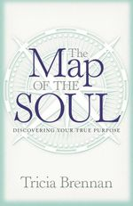 The Map of the Soul : Discovering Your True Purpose - Tricia Brennan