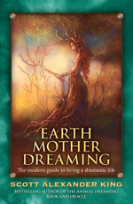 Earth Mother Dreaming : The Modern Guide to Living a Shamanic Life - Scott Alexander King