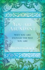 You Are Abundant : Why You Are Enough the Way You Are - BelindaGrace