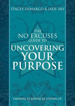 The No Excuses Guide to Uncovering Your Purpose : Finding it, Living it, Loving It! - Stacey Demarco