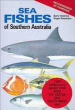 Sea Fishes of Southern Australia Revised Edition : The Complete Fish Guide for NSW, VIC, TAS, SA and South-West WA - Barry Hutchins