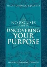 The No Excuses Guide to Uncovering Your Purpose : Finding It, Living It, Loving It - Stacey Demarco