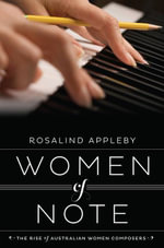 Women of Note : The Rise of Australian Women Composers - Rosalind Appleby