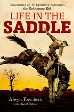 Life in the Saddle : Adventures of Legendary Horseman, the Kokotunga Kid - Alwyn Torenbeek