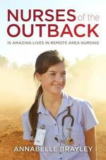 Nurses of the Outback : 15 Amazing Lives in Remote Area Nursing - Annabelle Brayley