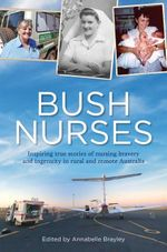 Bush Nurses : Inspiring True Stories of Nursing Bravery and Ingenuity in Rural and Remote Australia