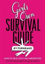 Girl's Own Survival Guide : : How to deal with the unexpected - from the urban jungle to the great outdoors - Ky Furneaux