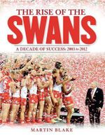The Rise of the Swans : A Decade of Success: 2003 to 2012 - Martin Blake