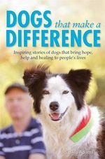 Dogs That Make a Difference : Inspiring Stories of Dogs That Bring Hope, Help and Healing to People's Lives