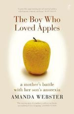 The Boy Who Loved Apples : A Mother's Battle With Her Son's Anorexia  - Amanda Webster