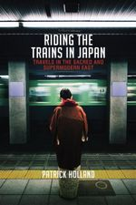 Riding the Trains in Japan : Travels in the Sacred and Supermodern East - Patrick Holland