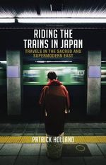 Riding in Trains in Japan : Travels in the Sacred and Supermodern East - Patrick Holland