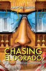 Chasing El Dorado : A South American Adventure - Aaron Smith