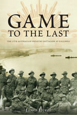Game to the Last : 11th Australian Infantry Battalion at Gallipoli - James Hurst
