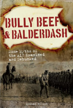 Bully Beef & Balderdash : Some Myths of the AIF Examined and Debunked - Graham Wilson