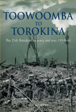Toowoomba to Torokina : The 25th Battalion in Peace and War, 1918-1945 - Bob Doneley