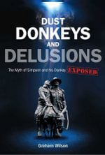 Dust, Donkeys and Delusions : The Myth of Simpson and His Donkey Exposed - Graham Wilson