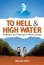 To Hell and High Water : Walking in the Footsteps of Henry Lawson - Gregory Bryan