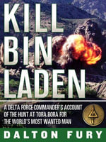 Kill Bin Laden : a Delta Force commander's account of the hunt at Tora Bora for the world's most wanted man - Dalton Fury
