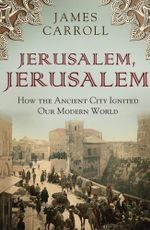 Jerusalem, Jerusalem : how the ancient city ignited our modern world - James Carroll
