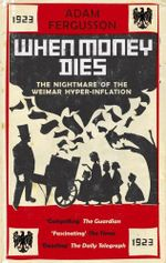 When Money Dies : the nightmare of the Weimar hyper-inflation - Adam Fergusson