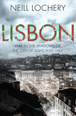 Lisbon : war in the shadows of the city of light, 1939-45 - Neill Lochery