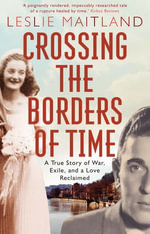 Crossing the Borders of Time : a true story of war, exile, and a love reclaimed - Leslie Maitland