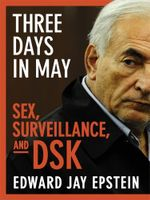 Three Days in May : sex, surveillance, and DSK - Edward Jay Epstein