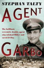 Agent Garbo : the brilliant, eccentric double agent who tricked Hitler and saved D-Day - Stephan Talty