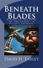 Beneath Blades : Flying at the Ends of the Earth - A Pilot's Journal - David H Earley