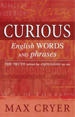 Curious English Words and Phrases : The Truth Behind the Expressions We Use - Max Cryer