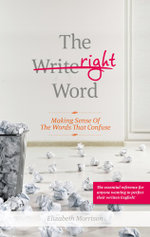 The Right Word : Making Sense of the Words that Confuse - Elizabeth Morrison
