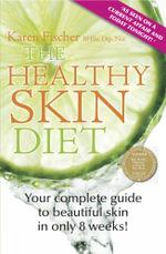 The Healthy Skin Diet : Your Complete Guide to Beautiful Skin in Only 8 Weeks! - Karen Fischer