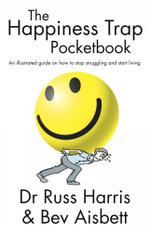 The Happiness Trap Pocketbook : An Illustrated Guide on How to Stop Struggling and Start Living - Dr. Russ Harris