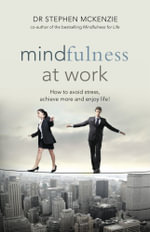 Mindfulness at Work : How to Avoid Stress, Achieve More and Enjoy Life! - Dr Stephen McKenzie