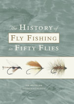 The History of Fly Fishing in Fifty Flies - Ian Whitelaw