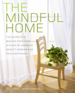 The Mindful Home : The Secrets to Make Your Home a Place of Harmony, Beauty, Wisdom and True Happiness - Dr Craig Hassed