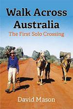 Walk Across Australia : The First Solo Crossing - David Mason