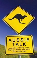 Aussie Talk : Australian 'slang-uage' - Sayings, Slang and Idiom, the Aussie Way - Paul Bugeja