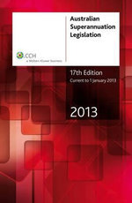 Australian Superannuation Legislation 2013 : Current to 1 January 2013: CCH Code 39564A - CCH Australia Limited