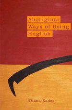 Aboriginal Ways of Using English - Diana Eades