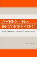 Arresting Incarceration : Pathways out of Indigenous Imprisonment - Don Weatherburn
