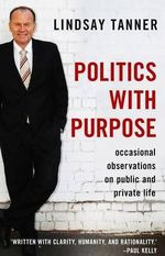Politics with Purpose : Occasional Observations on Public and Private Life - Lindsay Tanner